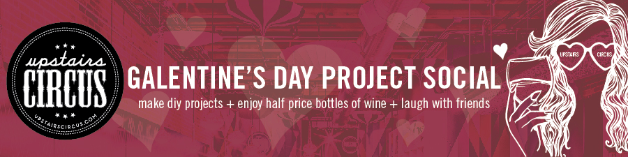 Galentine's Day DIY Project Social - Upstairs Circus 2020 - Where DIY Craft Workshop meets Bar